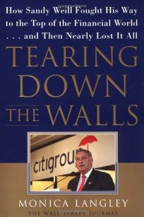 Tearing Down the Walls: How Sandy Weill Fought His Way to the Top of the Financial World. . .and Then Nearly Lost It All
