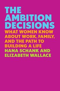 The Ambition Decisions: What Women Know About Work