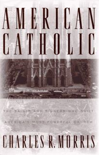 American Catholic:: The Saints and Sinners Who Built Americas Most Powerful Church