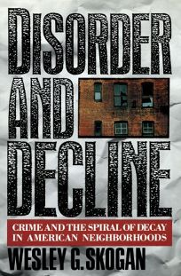 Disorder and Decline: Crime and the Spiral of Decay in American Neighborhoods