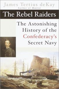THE REBEL RAIDERS: The Astonishing History of the Confederacys Secret Navy