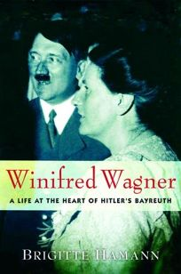 Winifred Wagner: A Life at the Heart of Hitlers Bayreuth