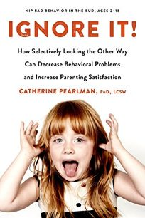 Ignore It! How Selectively Looking the Other Way Can Decrease Behavioral Problems and Increase Parenting Satisfaction