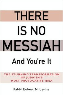 THERE IS NO MESSIAH—& YOURE IT: The Stunning Transformation of Judaisms Most Provocative Idea