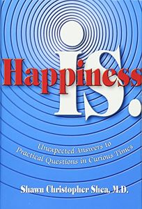 HAPPINESS IS: Unexpected Answers to Practical Questions in Curious Times
