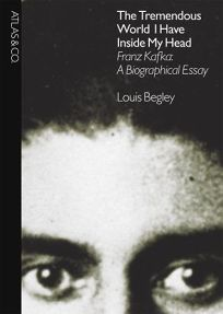 The Tremendous World I Have Inside My Head: Franz Kafka: A Biographical Essay