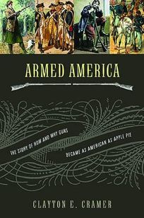 Armed America: The Story of How and Why Guns Became as American as Apple Pie