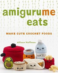 Lifestyle Book Review: Amigurume Eats by Allison Hoffman. Lark, $17.95 (152p) ISBN 978-1-4547-1071-4