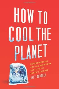 How to Cool the Planet: Geoengineering and the Audacious Quest to Fix Earths Climate