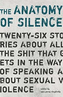 The Anatomy of Silence: Twenty-Six Stories About All The Shit That Gets in the Way of Speaking About Sexual Violence