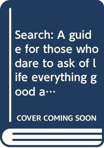 Search: A Guide for Those Who Dare to Ask of Life Everything Good and Beautiful