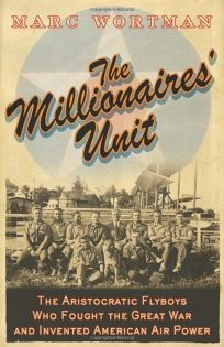 The Millionaires Unit: The Aristocratic Flyboys Who Fought the Great War and Invented American Airpower