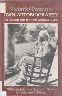 Mark Twains Own Autobiography: The Chapters from the North American Review