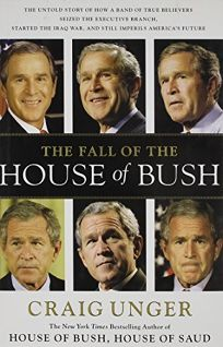 The Fall of the House of Bush: The Untold Story of How a Band of True Believers Seized the Executive Branch