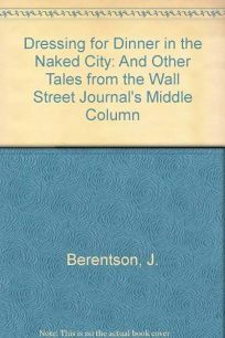 Dressing for Dinner in the Naked City: And Other Tales from the Wall Street Journals Middle Column