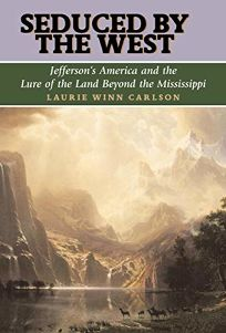 SEDUCED BY THE WEST: Jeffersons America and the Lure of the Land Beyond the Mississippi