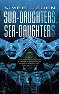 Sci-Fi/Fantasy/Horror Book Review: Sun-Daughters, Sea-Daughters by Aimee Ogden. Tor.com, $13.99 trade paper (112p) ISBN 978-1-250-78212-0