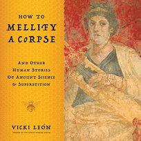 How to Mellify a Corpse: And Other Human Stories of Ancient Science and Superstition