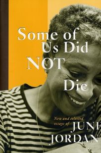 SOME OF US DID NOT DIE: New and Selected Essays of June Jordan