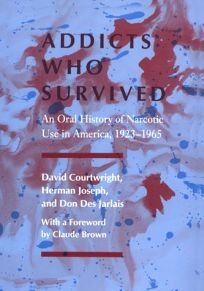 Addicts Who Survived: An Oral History of Narcotic Use in America