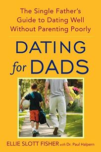 Dating for Dads: The Single Fathers Guide to Dating Well Without Parenting Poorly