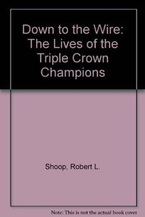 Down to the Wire: The Lives of the Triple Crown Champions