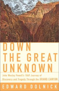 DOWN THE GREAT UNKNOWN: John Wesley Powells 1869 Journey of Discovery and Tragedy Through the Grand Canyon