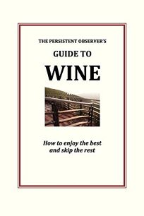 The Persistent Observers Guide to Wine: How to Enjoy the Best and Skip the Rest