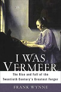 I Was Vermeer: The Rise and Fall of the Twentieth Centurys Greatest Forger