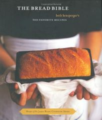 The Bread Bible: Beth Henspergers 300 Favorite Recipes