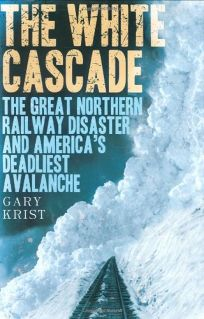 The White Cascade: The Great Northern Railway Disaster and Americas Deadliest Avalanche