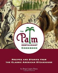 THE PALM RESTAURANT COOKBOOK: Recipes and Stories from the Classic American Steakhouse