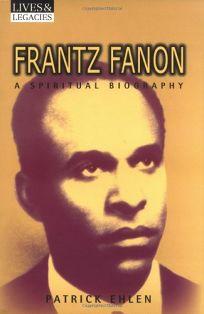 Frantz Fanon: A Spiritual Biography