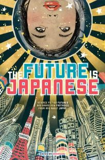 The Future Is Japanese: Science Fiction Futures and Brand New Fantasies From and About Japan