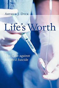 LIFES WORTH: The Case Against Assisted Suicide