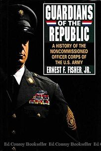 Guardians of the Republic: A History of the Noncommissioned Officer Corps of the United States Army