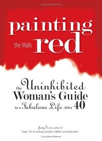 Painting the Walls Red: The Uninhibited Womans Guide to a Fabulous Life After 40