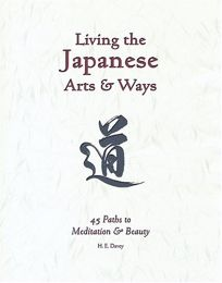 LIVING THE JAPANESE ARTS & WAYS: 45 Paths to Meditation and Beauty