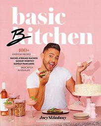 Basic Bitchen: 100+ Everyday Recipes—From Nacho Average Nachos to Gossip-Worthy Sunday Pancakes—For the Basic Bitch in Your Life