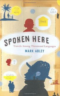 SPOKEN HERE: Travels Among Threatened Languages