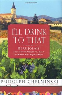 Ill Drink to That: Beaujolais and the French Peasant Who Made It the Worlds Most Popular Wine