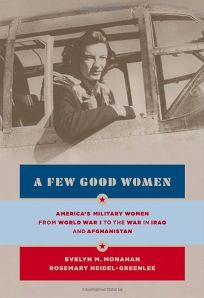 A Few Good Women: Americas Military Women from World War I to the War in Iraq and Afghanistan