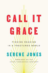 Nonfiction Book Review: Call It Grace: Finding Meaning in a Fractured World by Serene Jones. Viking, $26 (304p) ISBN 978-0-7352-2364-6