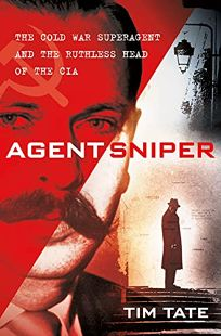Agent Sniper: The Cold War Super Agent and the Ruthless Head of the CIA Who Despised Him