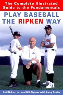 PLAY BASEBALL THE RIPKIN WAY: The Complete Illustrated Guide to the Fundamentals