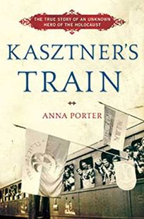 Kasztners Train: The True Story of an Unknown Hero of the Holocaust