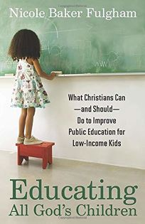 Educating All God's Children: What Christians Can—and Should—Do to Improve Public Education for Low-Income Kids