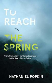 To Reach the Spring: From Complicity to Consciousness in the Age of Eco-Crisis
