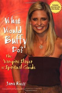 WHAT WOULD BUFFY DO? The Vampire Slayer as Spiritual Guide