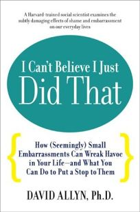 I Cant Believe I Just Did That: How Seemingly Small Embarrassments Can Wreak Havoc in Your Life-And What You Can Do to Put a Stop to Them